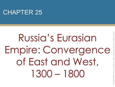 CHAPTER 25 Russia's Eurasian Empire: Convergence of East and West, 1300 – 1800 Copyright © 2009 Pearson Education, Inc. Upper Saddle River, NJ 07458. All.
