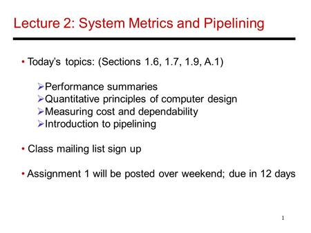 1 Lecture 2: System Metrics and Pipelining Today's topics: (Sections 1.6, 1.7, 1.9, A.1)  Performance summaries  Quantitative principles of computer.