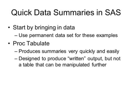 Quick Data Summaries in SAS Start by bringing in data –Use permanent data set for these examples Proc Tabulate –Produces summaries very quickly and easily.