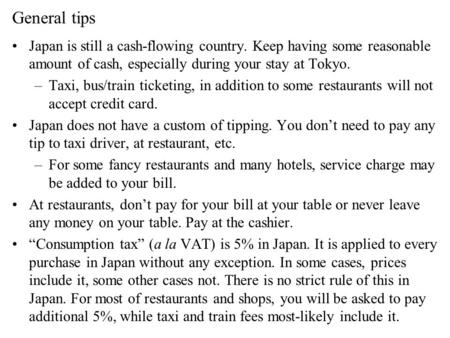 General tips Japan is still a cash-flowing country. Keep having some reasonable amount of cash, especially during your stay at Tokyo. –Taxi, bus/train.