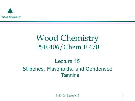 Wood Chemistry PSE 406: Lecture 151 Wood Chemistry PSE 406/Chem E 470 Lecture 15 Stilbenes, Flavonoids, and Condensed Tannins.