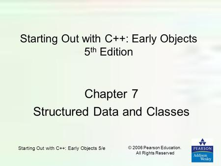Starting Out with C++: Early Objects 5/e © 2006 Pearson Education. All Rights Reserved Starting Out with C++: Early Objects 5 th Edition Chapter 7 Structured.