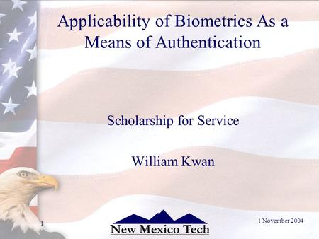 1 November 2004 1 Applicability of Biometrics As a Means of Authentication Scholarship for Service William Kwan.