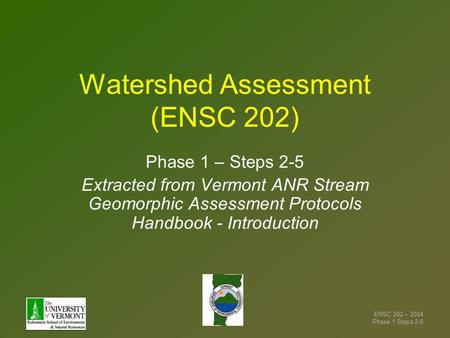 ENSC 202 – 2004 Phase 1 Steps 2-5 Watershed Assessment (ENSC 202) Phase 1 – Steps 2-5 Extracted from Vermont ANR Stream Geomorphic Assessment Protocols.