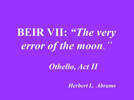 "BEIR VII: ""The very error of the moon."" Othello, Act II Herbert L. Abrams."
