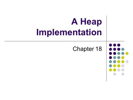 A Heap Implementation Chapter 18. 2 Chapter Contents Reprise: The ADT Heap Using an Array to Represent a Heap Adding an Entry Removing the Root Creating.