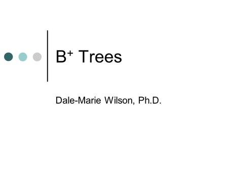 B + Trees Dale-Marie Wilson, Ph.D.. B + Trees Search Tree Used to guide search for a record, given the value of one of its fields Two types of Nodes Internal.