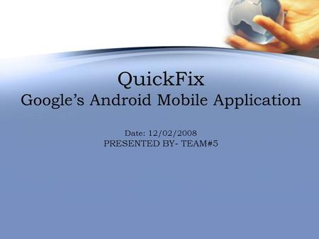 QuickFix Google's Android Mobile Application Date: 12/02/2008 PRESENTED BY- TEAM#5.