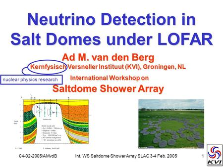04-02-2005/AMvdBInt. WS Saltdome Shower Array SLAC 3-4 Feb. 20051 Neutrino Detection in Salt Domes under LOFAR Ad M. van den Berg Kernfysisch Versneller.