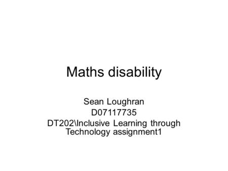 Maths disability Sean Loughran D07117735 DT202Inclusive Learning through Technology assignment1.