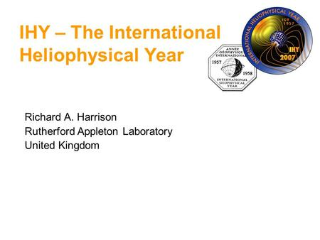 Richard A. Harrison Rutherford Appleton Laboratory United Kingdom IHY – The International Heliophysical Year.