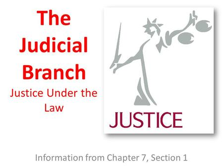 The Judicial Branch Justice Under the Law Information from Chapter 7, Section 1.