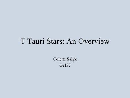 T Tauri Stars: An Overview Colette Salyk Ge132. What is a T Tauri star? 1st Answer: Observational –Hydrogen Balmer and Ca II H and K emission –Often emission.