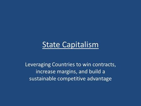 State Capitalism Leveraging Countries to win contracts, increase margins, and build a sustainable competitive advantage.