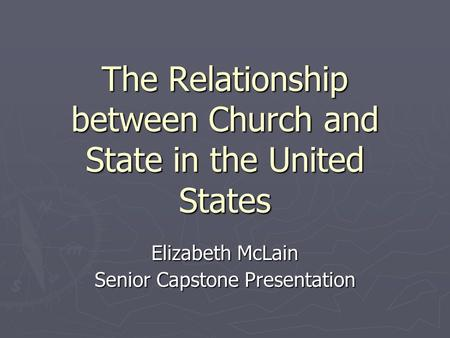 The Relationship between Church and State in the United States Elizabeth McLain Senior Capstone Presentation.