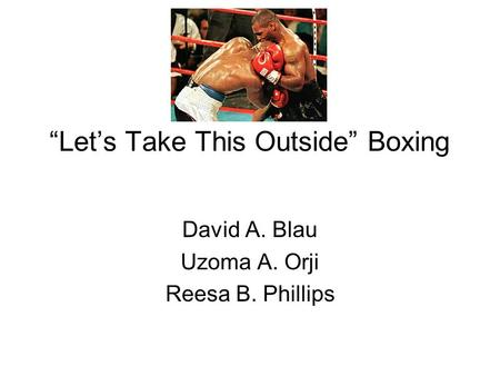 """Let's Take This Outside"" Boxing David A. Blau Uzoma A. Orji Reesa B. Phillips."