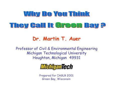 Dr. Martin T. Auer Professor of Civil & Environmental Engineering Michigan Technological University Houghton, Michigan 49931 Prepared for IAGLR 2001 Green.