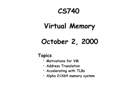 Virtual Memory October 2, 2000 Topics Motivations for VM Address Translation Accelerating with TLBs Alpha 21X64 memory system CS740.