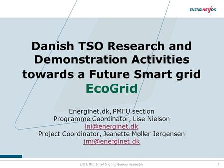 1 LNI & JMJ, SmartGrid 2nd General Assembly Danish TSO Research and Demonstration Activities towards a Future Smart grid EcoGrid Energinet.dk, PMFU section.