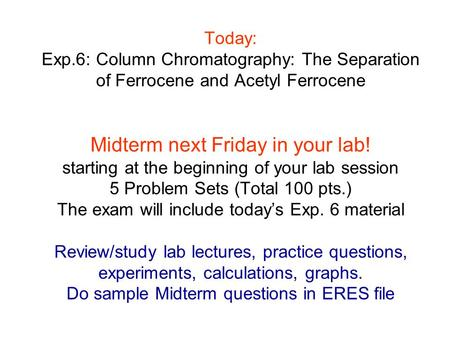 Today: Exp.6: Column Chromatography: The Separation of Ferrocene and Acetyl Ferrocene Midterm next Friday in your lab! starting at the beginning of your.