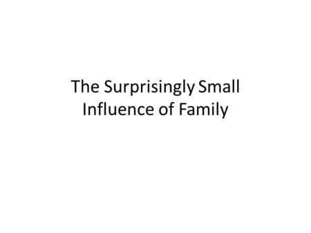 The Surprisingly Small Influence of Family. Thesis Families (parents and siblings) have a surprisingly small influence on children's psychological development.