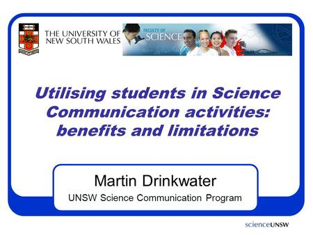 Utilising students in Science Communication activities: benefits and limitations Martin Drinkwater UNSW Science Communication Program.