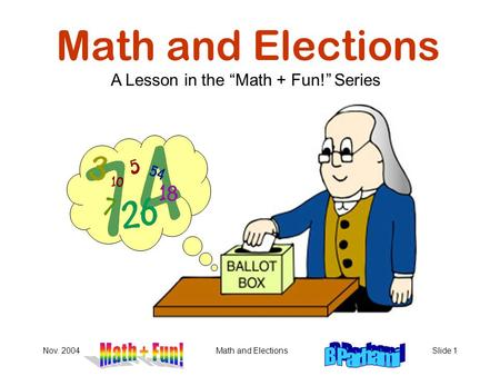 "Nov. 2004Math and ElectionsSlide 1 Math and Elections A Lesson in the ""Math + Fun!"" Series."