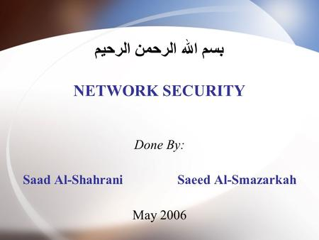 بسم الله الرحمن الرحيم NETWORK SECURITY Done By: Saad Al-Shahrani Saeed Al-Smazarkah May 2006.