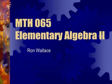 MTH 065 Elementary Algebra II Ron Wallace. Expectations Student Instructor Others Attend ALL classes Prepare for class Ask questions Answer questions.