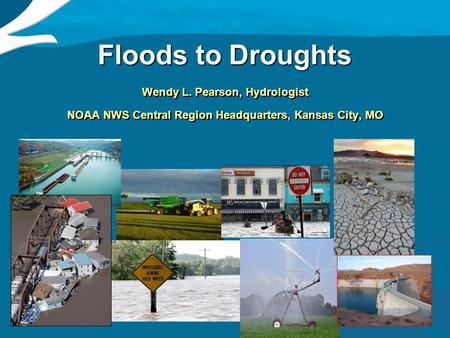 1 Floods to Droughts Wendy L. Pearson, Hydrologist NOAA NWS Central Region Headquarters, Kansas City, MO Wendy L. Pearson, Hydrologist NOAA NWS Central.
