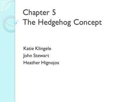 Chapter 5 The Hedgehog Concept Katie Klingele John Stewart Heather Hignojos.