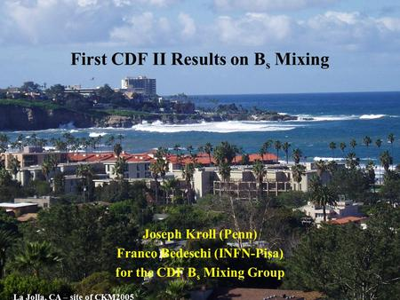 First CDF II Results on B s Mixing Joseph Kroll (Penn) Franco Bedeschi (INFN-Pisa) for the CDF B s Mixing Group La Jolla, CA – site of CKM2005.