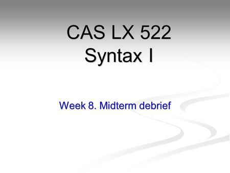 Week 8. Midterm debrief CAS LX 522 Syntax I. Midterm results Mean: 88 Mean: 88 Median: 93 Median: 93 A A- B+ B B-
