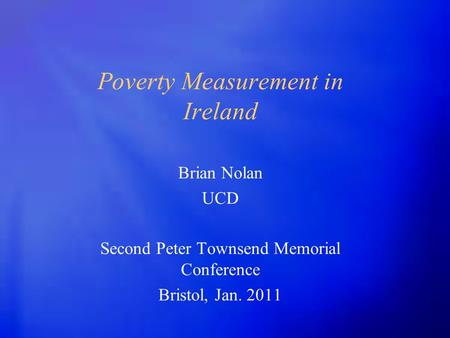 Poverty Measurement in Ireland Brian Nolan UCD Second Peter Townsend Memorial Conference Bristol, Jan. 2011.