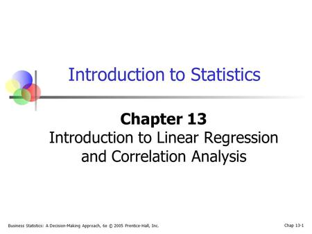 Business Statistics: A Decision-Making Approach, 6e © 2005 Prentice-Hall, Inc. Chap 13-1 Introduction to Statistics Chapter 13 Introduction to Linear Regression.