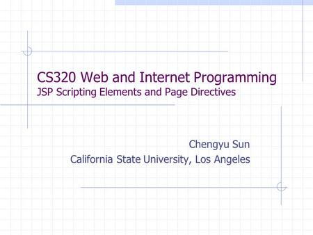 CS320 Web and Internet Programming JSP Scripting Elements and Page Directives Chengyu Sun California State University, Los Angeles.