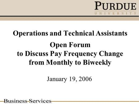 Operations and Technical Assistants Open Forum to Discuss Pay Frequency Change from Monthly to Biweekly January 19, 2006.