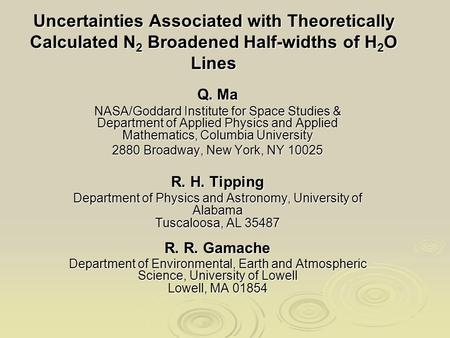Uncertainties Associated with Theoretically Calculated N 2 Broadened Half-widths of H 2 O Lines Q. Ma NASA/Goddard Institute for Space Studies & Department.