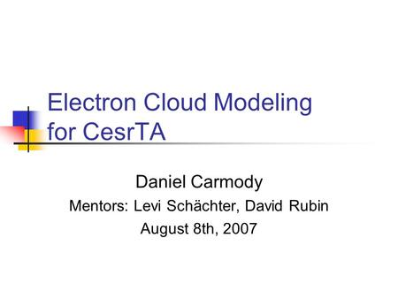Electron Cloud Modeling for CesrTA Daniel Carmody Mentors: Levi Schächter, David Rubin August 8th, 2007.