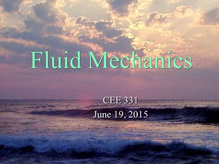 Fluid Mechanics CEE 331 June 19, 2015 CEE 331 June 19, 2015.