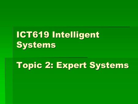 ICT619 Intelligent Systems Topic 2: Expert Systems.
