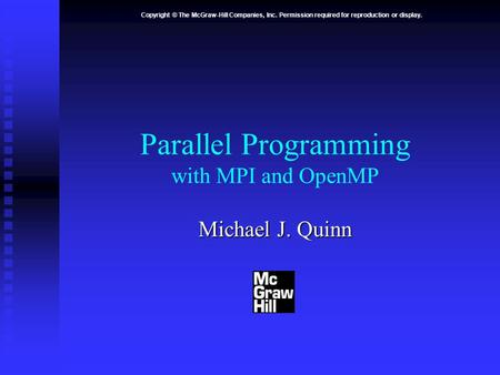 Copyright © The McGraw-Hill Companies, Inc. Permission required for reproduction or display. Parallel Programming with MPI and OpenMP Michael J. Quinn.