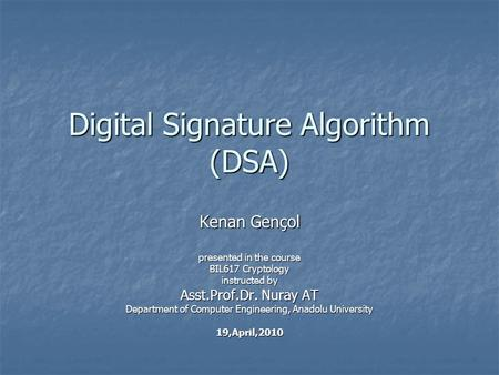 Digital Signature Algorithm (DSA) Kenan Gençol presented in the course BIL617 Cryptology instructed by Asst.Prof.Dr. Nuray AT Department of Computer Engineering,