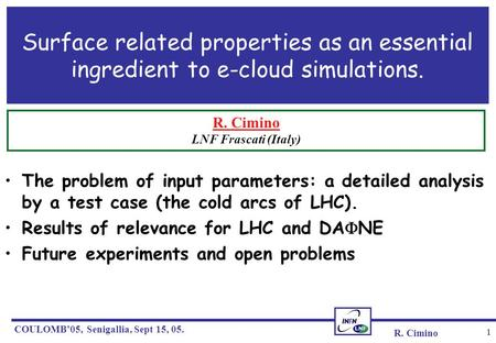R. Cimino COULOMB'05, Senigallia, Sept 15, 05. 1 Surface related properties as an essential ingredient to e-cloud simulations. The problem of input parameters: