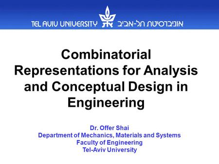 Combinatorial Representations for Analysis and Conceptual Design in Engineering Dr. Offer Shai Department of Mechanics, Materials and Systems Faculty of.