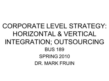 CORPORATE LEVEL STRATEGY: HORIZONTAL & VERTICAL INTEGRATION; OUTSOURCING BUS 189 SPRING 2010 DR. MARK FRUIN.
