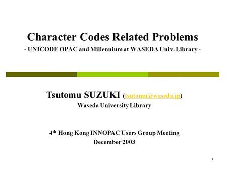 1 Character Codes Related Problems - UNICODE OPAC and Millennium at WASEDA Univ. Library - Tsutomu SUZUKI Waseda University.