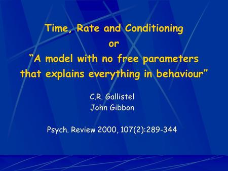 "Time, Rate and Conditioning or ""A model with no free parameters that explains everything in behaviour"" C.R. Gallistel John Gibbon Psych. Review 2000, 107(2):289-344."
