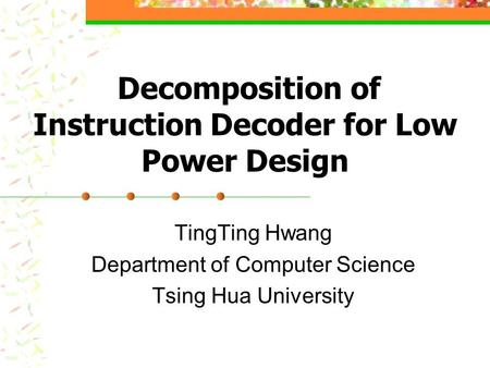 Decomposition of Instruction Decoder for Low Power Design TingTing Hwang Department of Computer Science Tsing Hua University.
