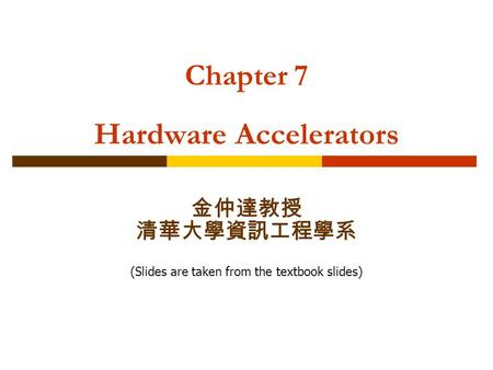 Chapter 7 Hardware Accelerators 金仲達教授 清華大學資訊工程學系 (Slides are taken from the textbook slides)